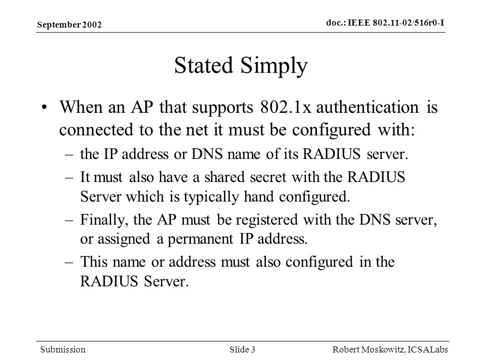 doc.: IEEE 802.11-02/516r0-I Submission September 2002 Robert Moskowitz, ICSALabsSlide 3 Stated Simply When an AP that supports 802.1x authentication is connected to the net it must be configured with: –the IP address or DNS name of its RADIUS server.