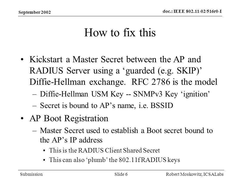 doc.: IEEE 802.11-02/516r0-I Submission September 2002 Robert Moskowitz, ICSALabsSlide 6 How to fix this Kickstart a Master Secret between the AP and RADIUS Server using a guarded (e.g.