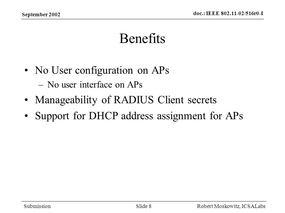 doc.: IEEE 802.11-02/516r0-I Submission September 2002 Robert Moskowitz, ICSALabsSlide 8 Benefits No User configuration on APs –No user interface on APs Manageability of RADIUS Client secrets Support for DHCP address assignment for APs
