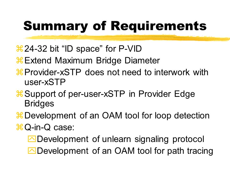 Summary of Requirements z24-32 bit ID space for P-VID zExtend Maximum Bridge Diameter zProvider-xSTP does not need to interwork with user-xSTP zSupport of per-user-xSTP in Provider Edge Bridges zDevelopment of an OAM tool for loop detection zQ-in-Q case: yDevelopment of unlearn signaling protocol yDevelopment of an OAM tool for path tracing