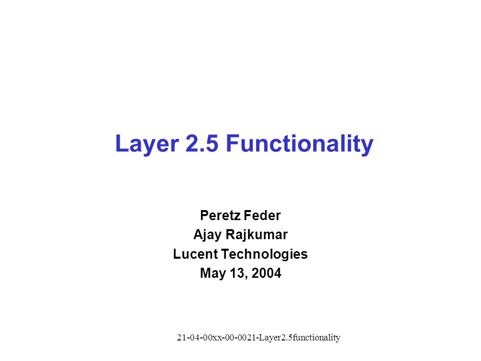 21-04-00xx-00-0021-Layer2.5functionality Layer 2.5 Functionality Peretz Feder Ajay Rajkumar Lucent Technologies May 13, 2004
