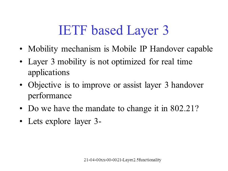 21-04-00xx-00-0021-Layer2.5functionality IETF based Layer 3 Mobility mechanism is Mobile IP Handover capable Layer 3 mobility is not optimized for real time applications Objective is to improve or assist layer 3 handover performance Do we have the mandate to change it in 802.21.