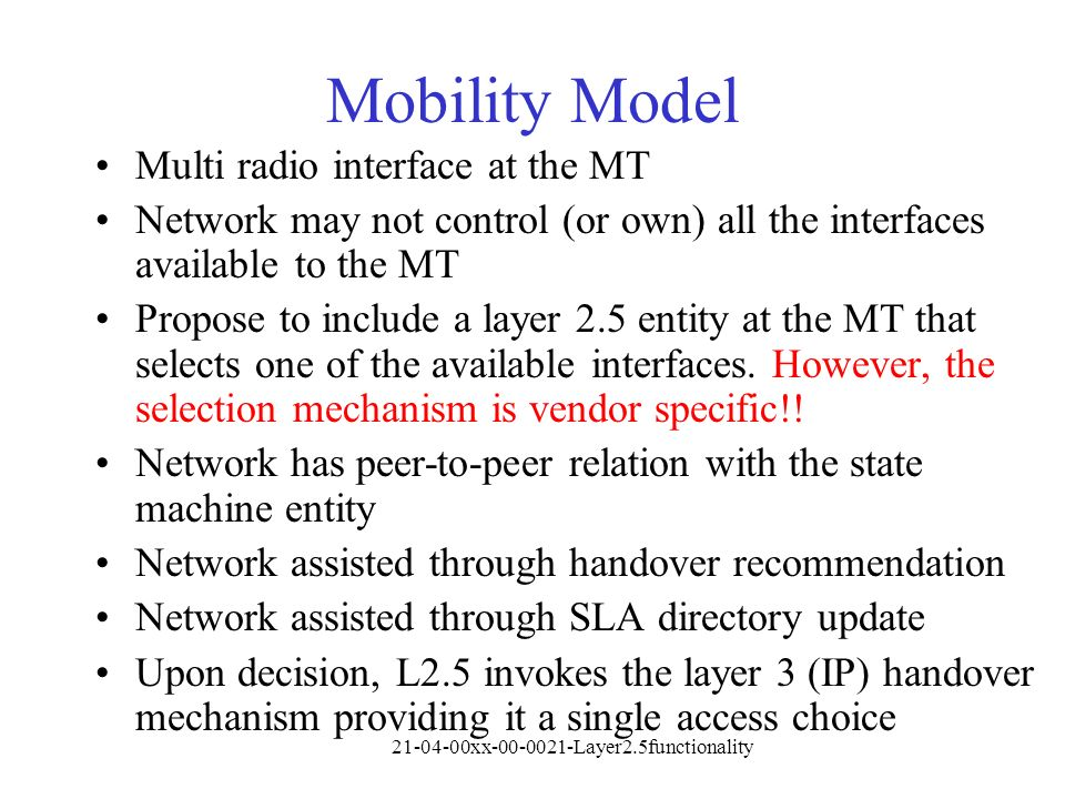21-04-00xx-00-0021-Layer2.5functionality Mobility Model Multi radio interface at the MT Network may not control (or own) all the interfaces available to the MT Propose to include a layer 2.5 entity at the MT that selects one of the available interfaces.