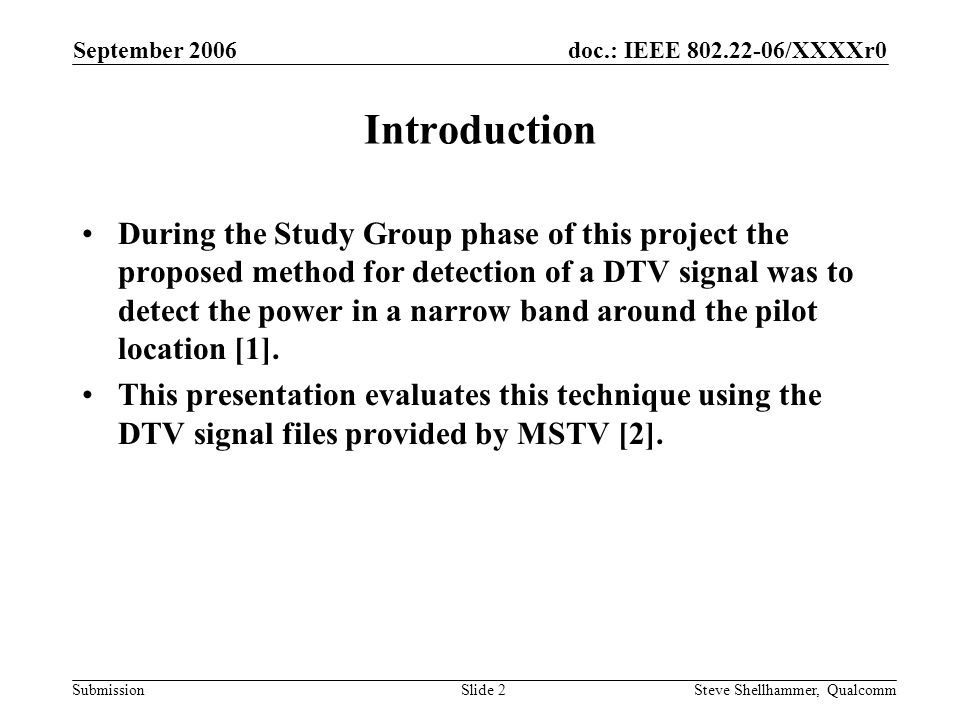doc.: IEEE 802.22-06/XXXXr0 Submission September 2006 Steve Shellhammer, QualcommSlide 2 Introduction During the Study Group phase of this project the proposed method for detection of a DTV signal was to detect the power in a narrow band around the pilot location [1].