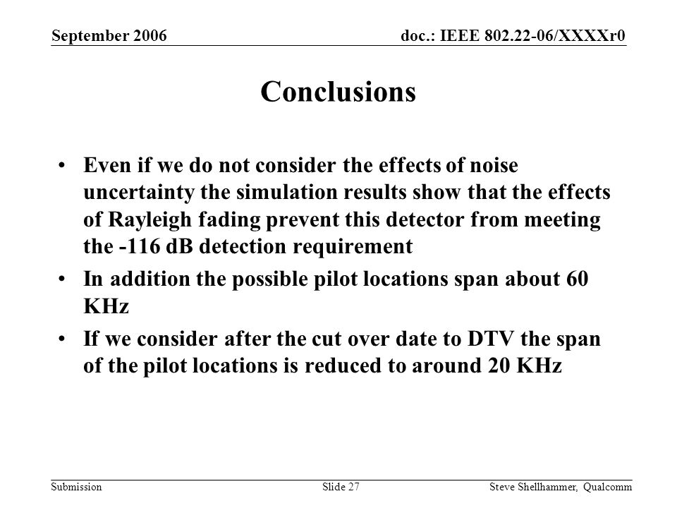 doc.: IEEE 802.22-06/XXXXr0 Submission September 2006 Steve Shellhammer, QualcommSlide 27 Conclusions Even if we do not consider the effects of noise uncertainty the simulation results show that the effects of Rayleigh fading prevent this detector from meeting the -116 dB detection requirement In addition the possible pilot locations span about 60 KHz If we consider after the cut over date to DTV the span of the pilot locations is reduced to around 20 KHz