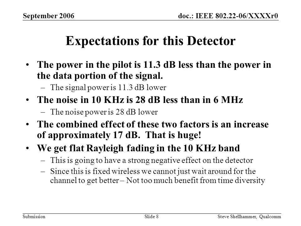 doc.: IEEE 802.22-06/XXXXr0 Submission September 2006 Steve Shellhammer, QualcommSlide 8 Expectations for this Detector The power in the pilot is 11.3 dB less than the power in the data portion of the signal.