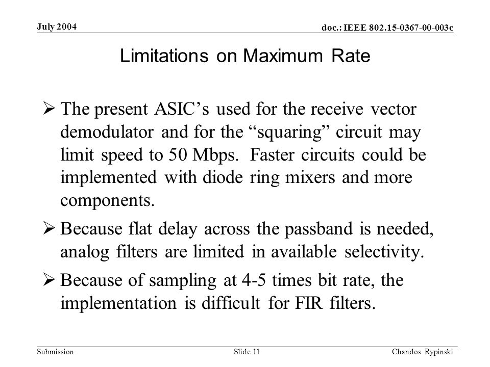 doc.: IEEE 802.15-0367-00-003c Submission July 2004 Chandos Rypinski Slide 11 Limitations on Maximum Rate The present ASICs used for the receive vector demodulator and for the squaring circuit may limit speed to 50 Mbps.