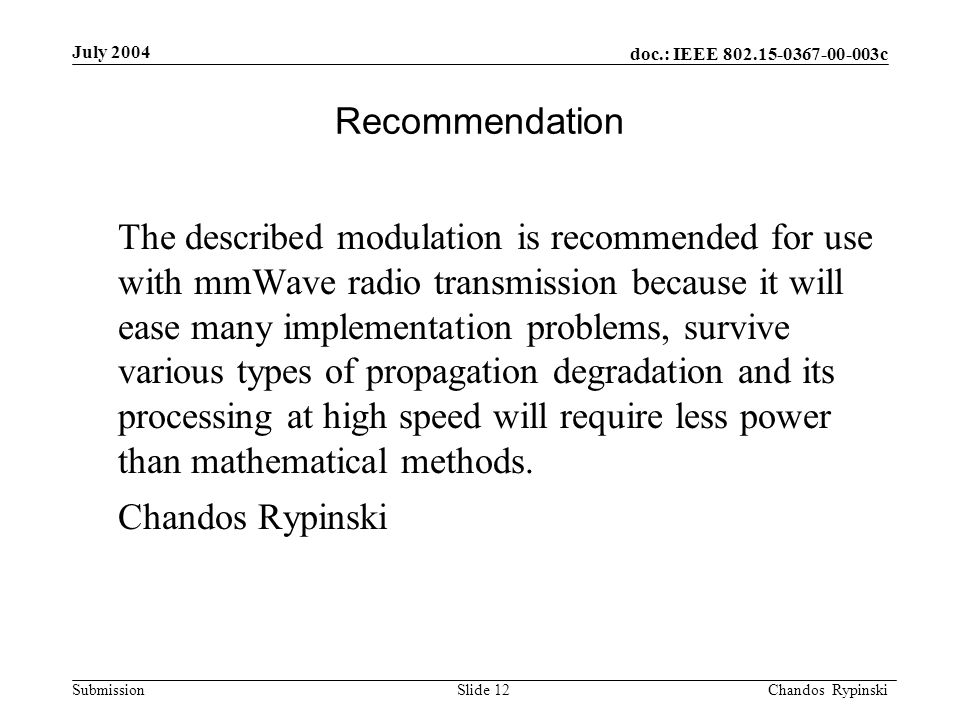 doc.: IEEE 802.15-0367-00-003c Submission July 2004 Chandos Rypinski Slide 12 Recommendation The described modulation is recommended for use with mmWave radio transmission because it will ease many implementation problems, survive various types of propagation degradation and its processing at high speed will require less power than mathematical methods.