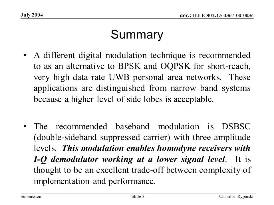 doc.: IEEE 802.15-0367-00-003c Submission July 2004 Chandos Rypinski Slide 3 Summary A different digital modulation technique is recommended to as an alternative to BPSK and OQPSK for short-reach, very high data rate UWB personal area networks.
