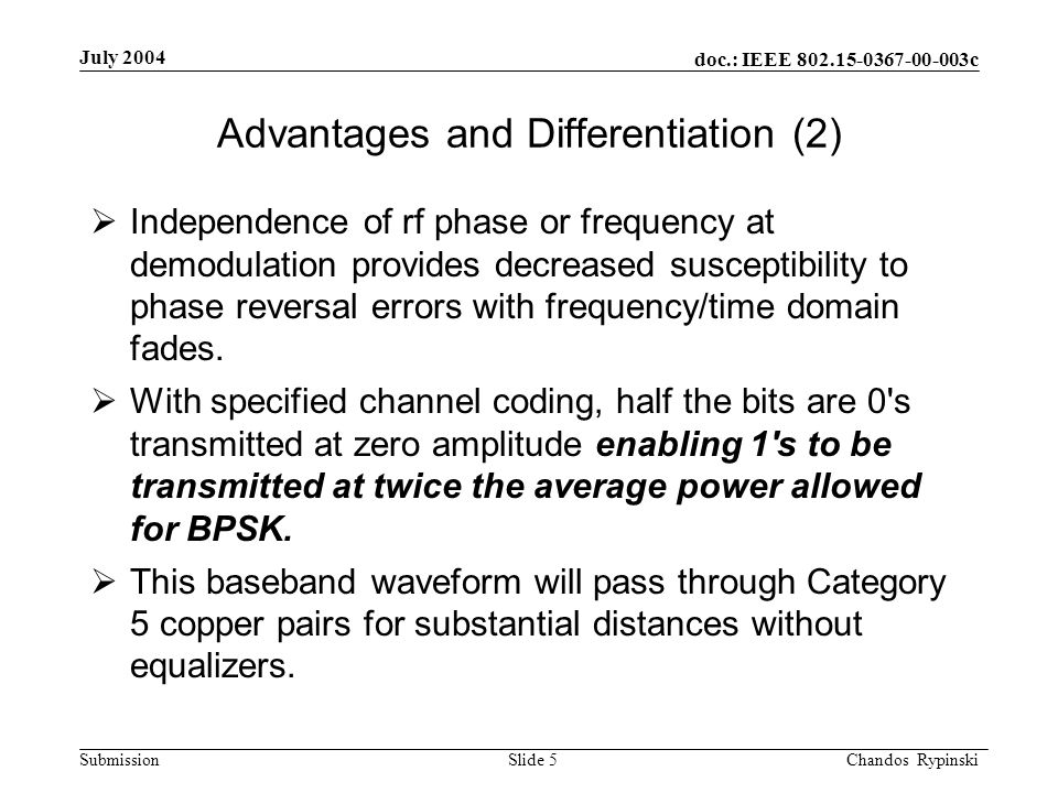 doc.: IEEE 802.15-0367-00-003c Submission July 2004 Chandos Rypinski Slide 5 Advantages and Differentiation (2) Independence of rf phase or frequency at demodulation provides decreased susceptibility to phase reversal errors with frequency/time domain fades.