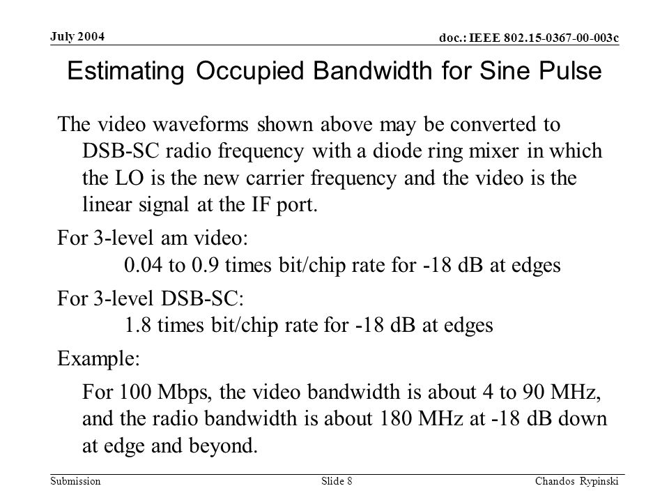 doc.: IEEE 802.15-0367-00-003c Submission July 2004 Chandos Rypinski Slide 8 Estimating Occupied Bandwidth for Sine Pulse The video waveforms shown above may be converted to DSB-SC radio frequency with a diode ring mixer in which the LO is the new carrier frequency and the video is the linear signal at the IF port.