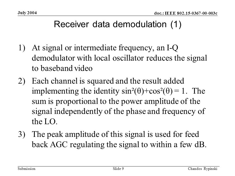 doc.: IEEE 802.15-0367-00-003c Submission July 2004 Chandos Rypinski Slide 9 Receiver data demodulation (1) 1)At signal or intermediate frequency, an I-Q demodulator with local oscillator reduces the signal to baseband video 2)Each channel is squared and the result added implementing the identity sin²(θ)+cos²(θ) = 1.