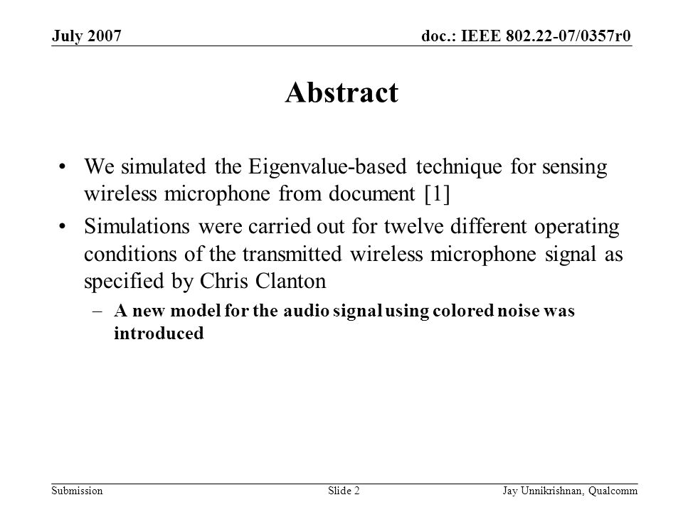 doc.: IEEE 802.22-07/0357r0 Submission July 2007 Jay Unnikrishnan, QualcommSlide 2 Abstract We simulated the Eigenvalue-based technique for sensing wireless microphone from document [1] Simulations were carried out for twelve different operating conditions of the transmitted wireless microphone signal as specified by Chris Clanton –A new model for the audio signal using colored noise was introduced
