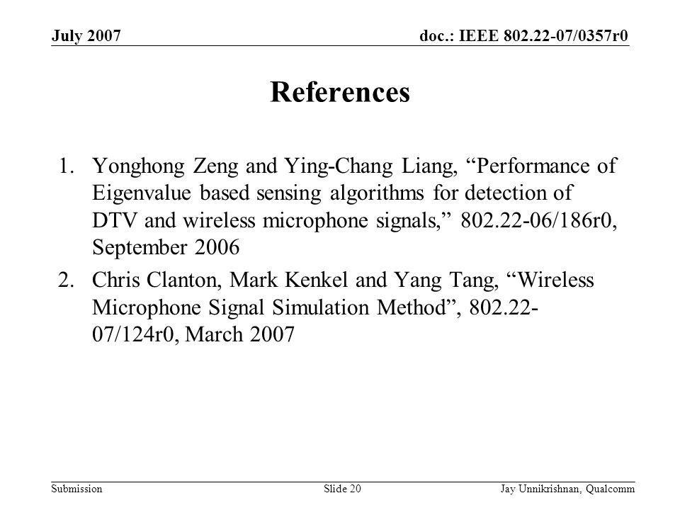 doc.: IEEE 802.22-07/0357r0 Submission July 2007 Jay Unnikrishnan, QualcommSlide 20 References 1.Yonghong Zeng and Ying-Chang Liang, Performance of Eigenvalue based sensing algorithms for detection of DTV and wireless microphone signals, 802.22-06/186r0, September 2006 2.Chris Clanton, Mark Kenkel and Yang Tang, Wireless Microphone Signal Simulation Method, 802.22- 07/124r0, March 2007