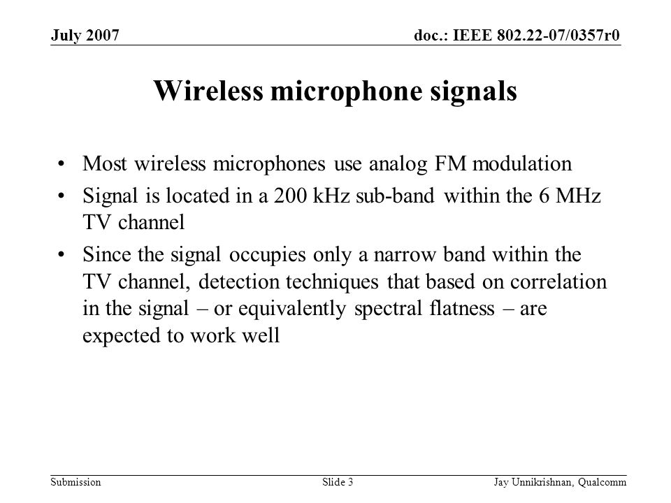 doc.: IEEE 802.22-07/0357r0 Submission July 2007 Jay Unnikrishnan, QualcommSlide 3 Wireless microphone signals Most wireless microphones use analog FM modulation Signal is located in a 200 kHz sub-band within the 6 MHz TV channel Since the signal occupies only a narrow band within the TV channel, detection techniques that based on correlation in the signal – or equivalently spectral flatness – are expected to work well