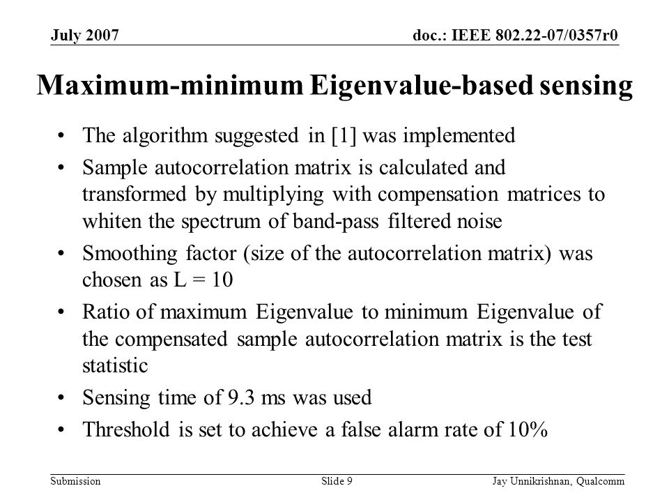 doc.: IEEE 802.22-07/0357r0 Submission July 2007 Jay Unnikrishnan, QualcommSlide 9 Maximum-minimum Eigenvalue-based sensing The algorithm suggested in [1] was implemented Sample autocorrelation matrix is calculated and transformed by multiplying with compensation matrices to whiten the spectrum of band-pass filtered noise Smoothing factor (size of the autocorrelation matrix) was chosen as L = 10 Ratio of maximum Eigenvalue to minimum Eigenvalue of the compensated sample autocorrelation matrix is the test statistic Sensing time of 9.3 ms was used Threshold is set to achieve a false alarm rate of 10%