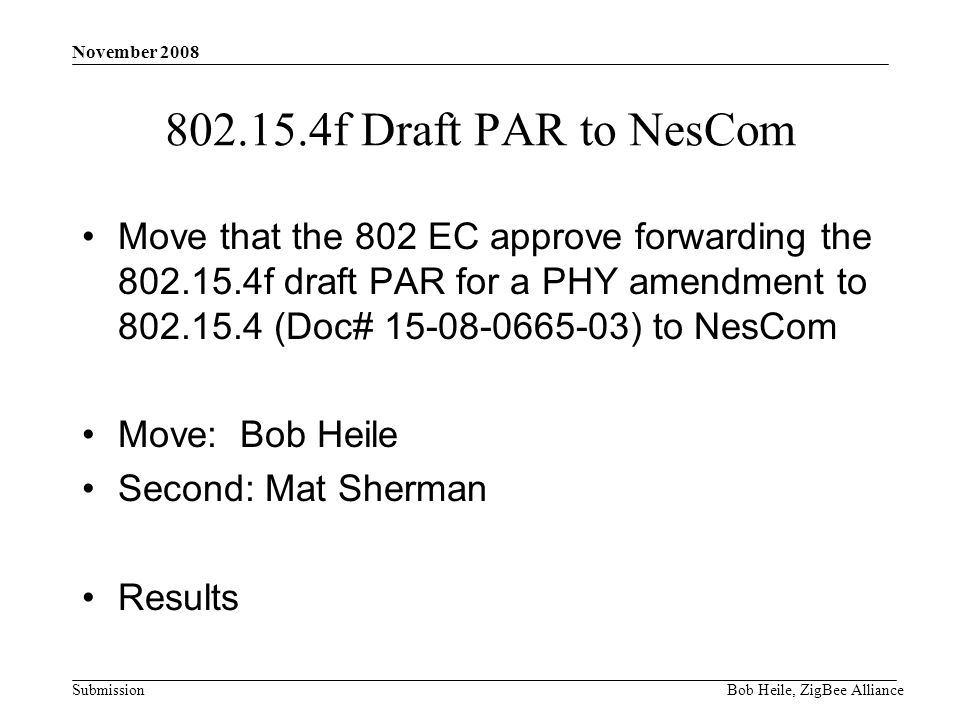 Submission November 2008 Bob Heile, ZigBee Alliance 802.15.4f Draft PAR to NesCom Move that the 802 EC approve forwarding the 802.15.4f draft PAR for a PHY amendment to 802.15.4 (Doc# 15-08-0665-03) to NesCom Move: Bob Heile Second: Mat Sherman Results