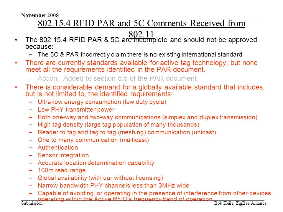 Submission November 2008 Bob Heile, ZigBee Alliance 802.15.4 RFID PAR and 5C Comments Received from 802.11 The 802.15.4 RFID PAR & 5C are incomplete and should not be approved because: –The 5C & PAR incorrectly claim there is no existing international standard There are currently standards available for active tag technology, but none meet all the requirements identified in the PAR document.