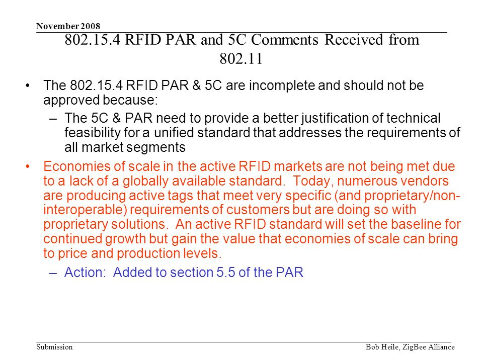 Submission November 2008 Bob Heile, ZigBee Alliance 802.15.4 RFID PAR and 5C Comments Received from 802.11 The 802.15.4 RFID PAR & 5C are incomplete and should not be approved because: –The 5C & PAR need to provide a better justification of technical feasibility for a unified standard that addresses the requirements of all market segments Economies of scale in the active RFID markets are not being met due to a lack of a globally available standard.