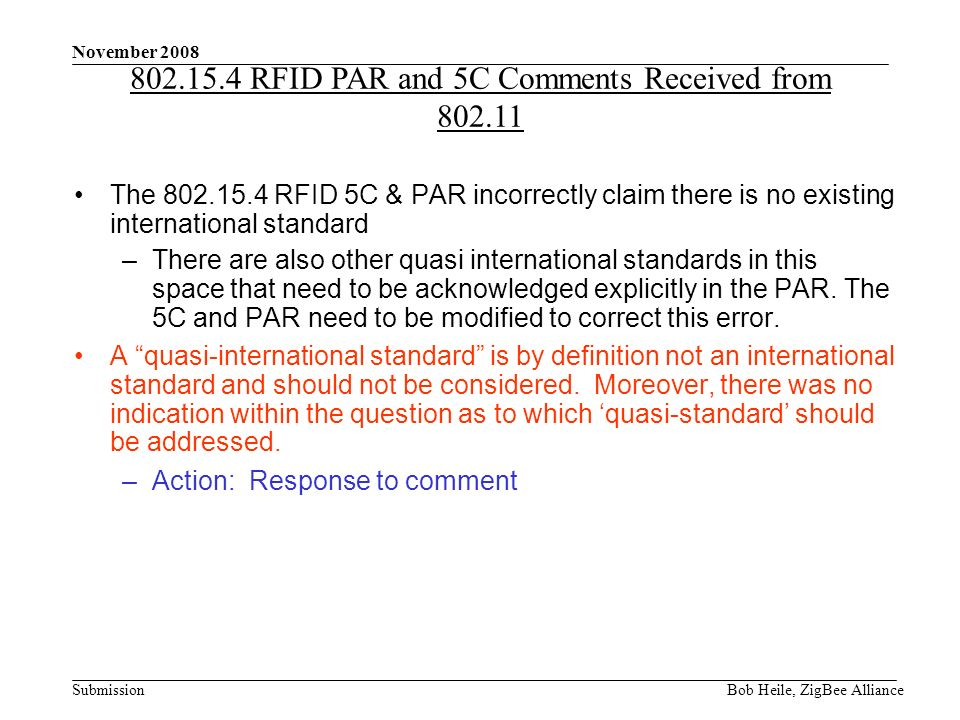 Submission November 2008 Bob Heile, ZigBee Alliance The 802.15.4 RFID 5C & PAR incorrectly claim there is no existing international standard –There are also other quasi international standards in this space that need to be acknowledged explicitly in the PAR.