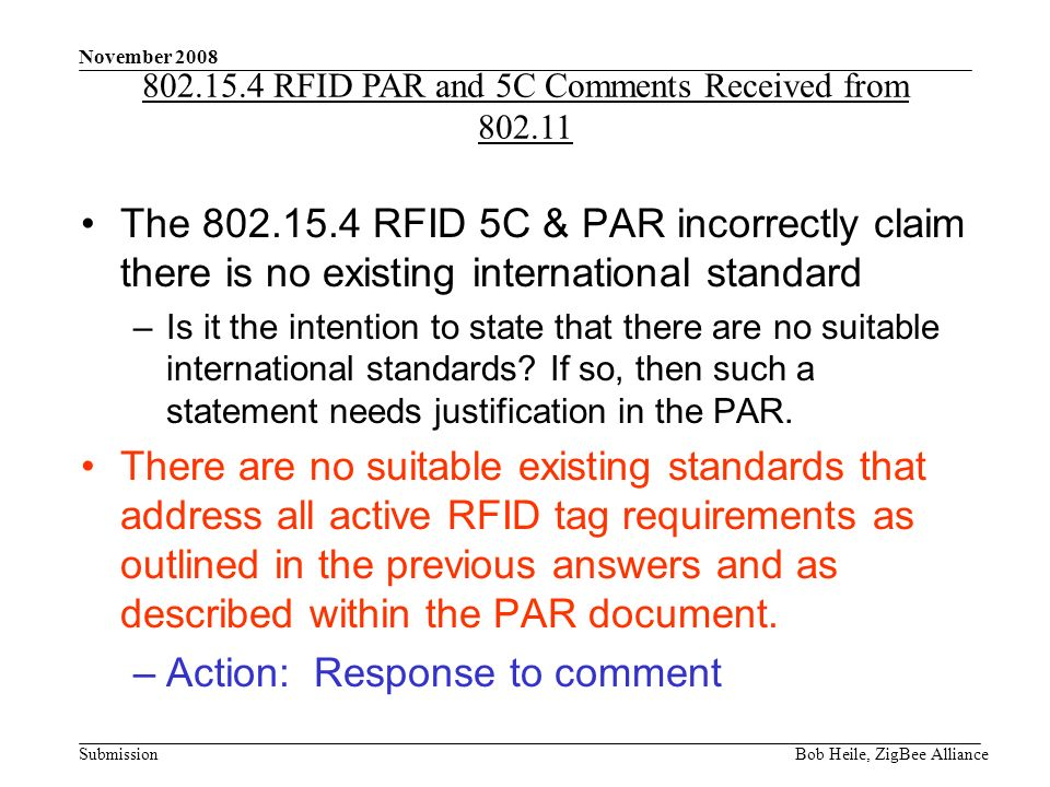 Submission November 2008 Bob Heile, ZigBee Alliance The 802.15.4 RFID 5C & PAR incorrectly claim there is no existing international standard –Is it the intention to state that there are no suitable international standards.