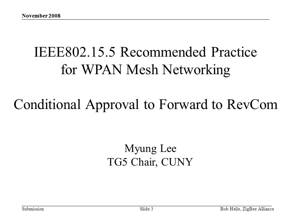 Submission November 2008 Bob Heile, ZigBee Alliance November 2008 Slide 3 IEEE802.15.5 Recommended Practice for WPAN Mesh Networking Conditional Approval to Forward to RevCom Myung Lee TG5 Chair, CUNY