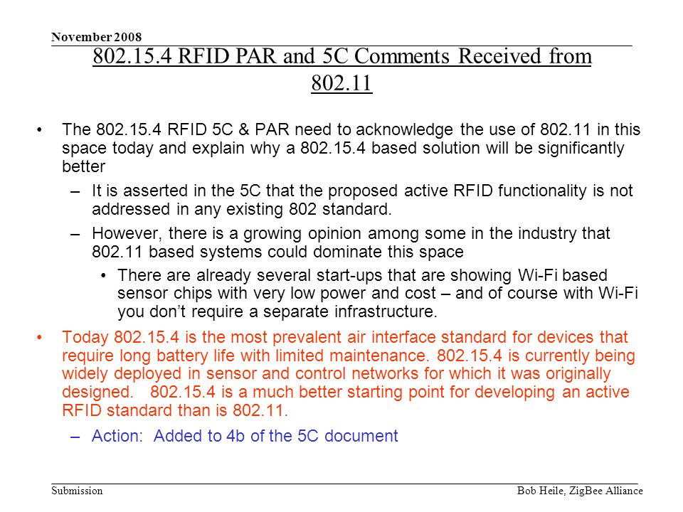 Submission November 2008 Bob Heile, ZigBee Alliance The 802.15.4 RFID 5C & PAR need to acknowledge the use of 802.11 in this space today and explain why a 802.15.4 based solution will be significantly better –It is asserted in the 5C that the proposed active RFID functionality is not addressed in any existing 802 standard.