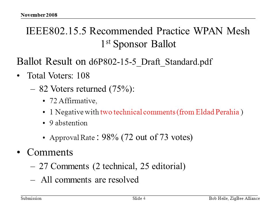 Submission November 2008 Bob Heile, ZigBee Alliance November 2008 Slide 4 IEEE802.15.5 Recommended Practice WPAN Mesh 1 st Sponsor Ballot Ballot Result on d6P802-15-5_Draft_Standard.pdf Total Voters: 108 –82 Voters returned (75%): 72 Affirmative, 1 Negative with two technical comments (from Eldad Perahia ) 9 abstention Approval Rate : 98% (72 out of 73 votes) Comments –27 Comments (2 technical, 25 editorial) – All comments are resolved