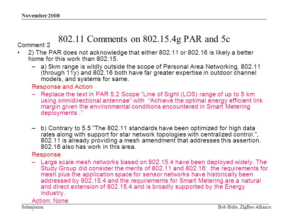 Submission November 2008 Bob Heile, ZigBee Alliance 802.11 Comments on 802.15.4g PAR and 5c Comment 2 2) The PAR does not acknowledge that either 802.11 or 802.16 is likely a better home for this work than 802.15.
