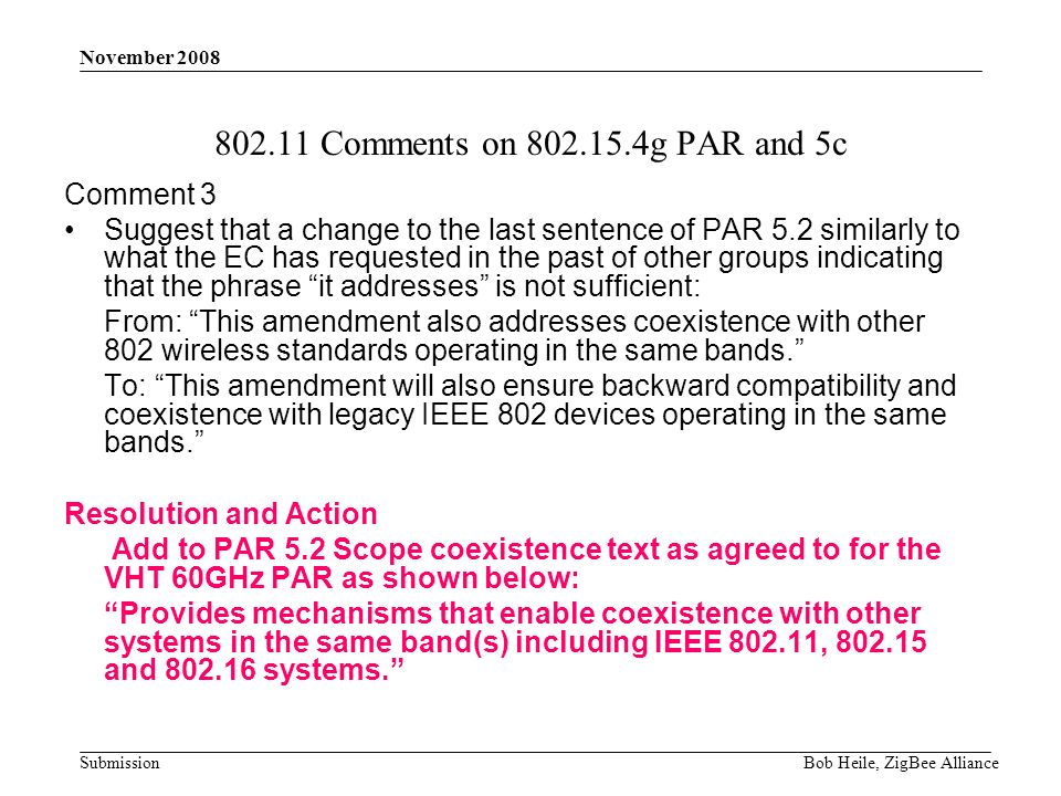 Submission November 2008 Bob Heile, ZigBee Alliance 802.11 Comments on 802.15.4g PAR and 5c Comment 3 Suggest that a change to the last sentence of PAR 5.2 similarly to what the EC has requested in the past of other groups indicating that the phrase it addresses is not sufficient: From: This amendment also addresses coexistence with other 802 wireless standards operating in the same bands.