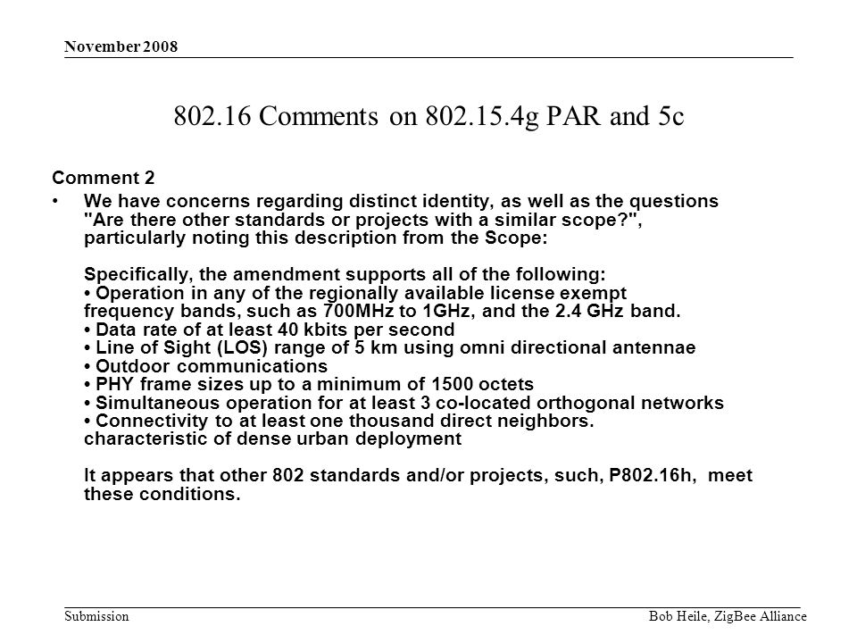 Submission November 2008 Bob Heile, ZigBee Alliance 802.16 Comments on 802.15.4g PAR and 5c Comment 2 We have concerns regarding distinct identity, as well as the questions Are there other standards or projects with a similar scope , particularly noting this description from the Scope: Specifically, the amendment supports all of the following: Operation in any of the regionally available license exempt frequency bands, such as 700MHz to 1GHz, and the 2.4 GHz band.