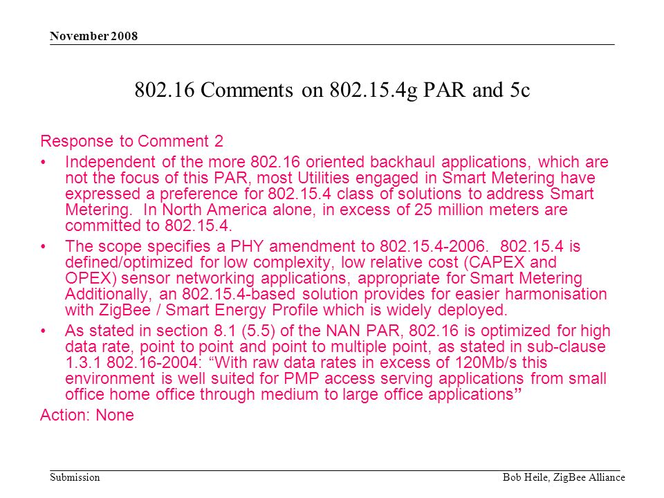 Submission November 2008 Bob Heile, ZigBee Alliance 802.16 Comments on 802.15.4g PAR and 5c Response to Comment 2 Independent of the more 802.16 oriented backhaul applications, which are not the focus of this PAR, most Utilities engaged in Smart Metering have expressed a preference for 802.15.4 class of solutions to address Smart Metering.