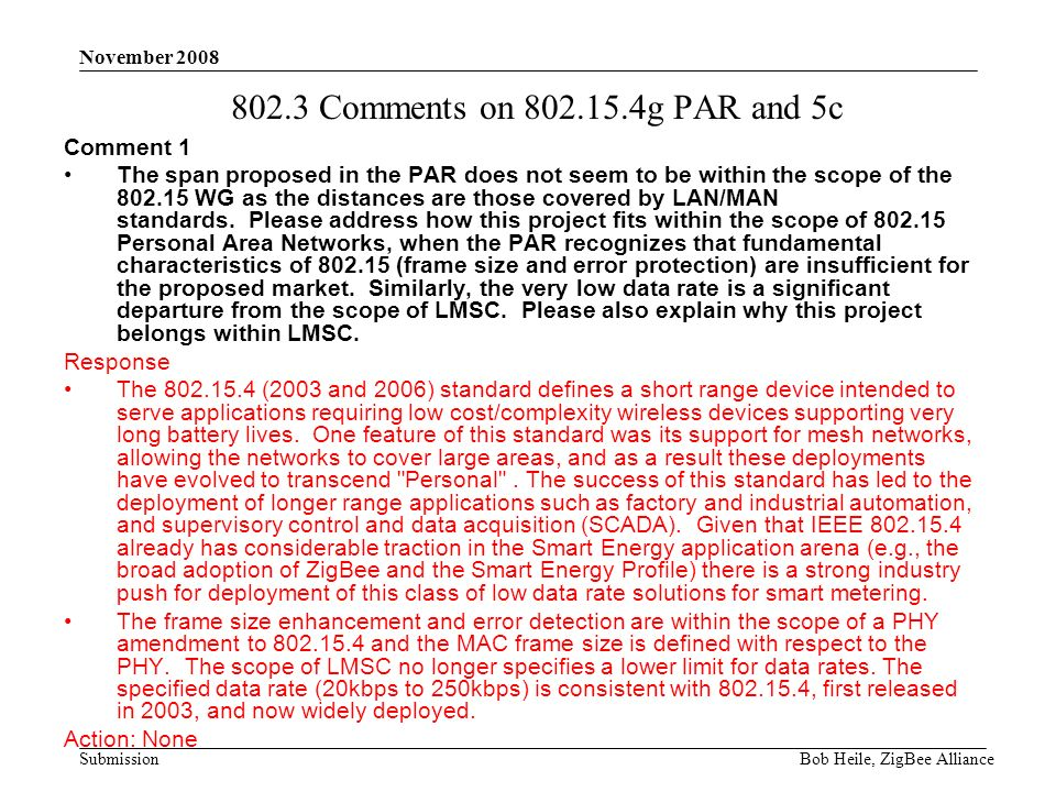 Submission November 2008 Bob Heile, ZigBee Alliance 802.3 Comments on 802.15.4g PAR and 5c Comment 1 The span proposed in the PAR does not seem to be within the scope of the 802.15 WG as the distances are those covered by LAN/MAN standards.