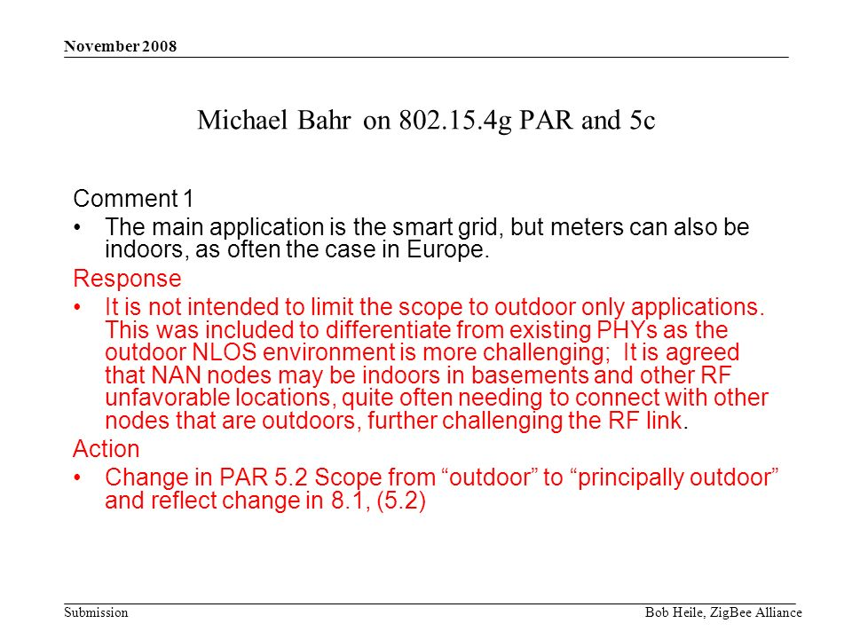 Submission November 2008 Bob Heile, ZigBee Alliance Michael Bahr on 802.15.4g PAR and 5c Comment 1 The main application is the smart grid, but meters can also be indoors, as often the case in Europe.