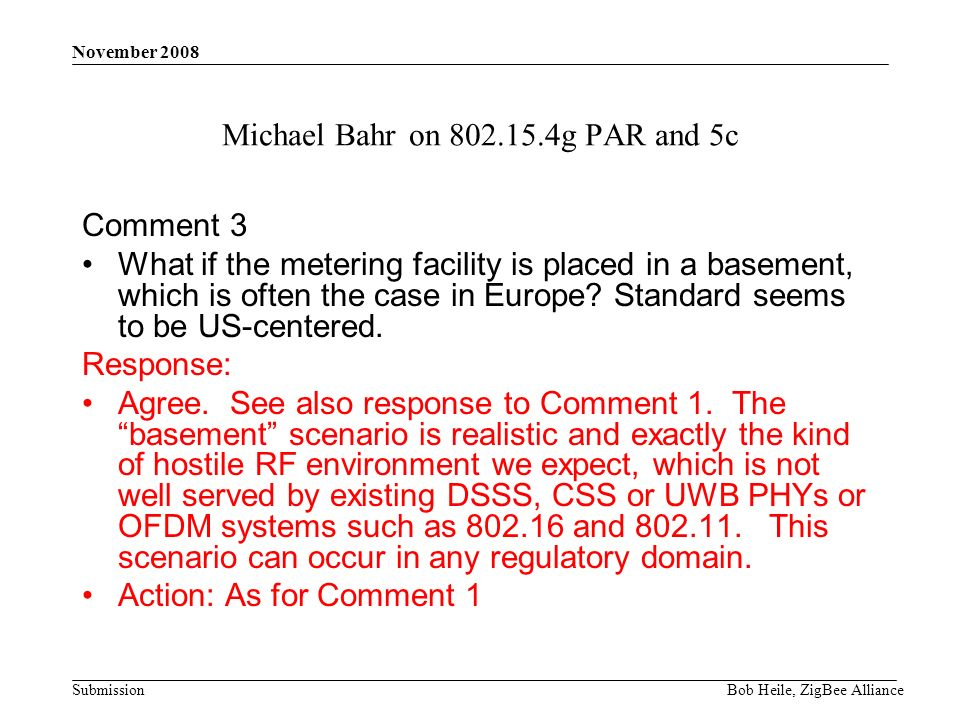 Submission November 2008 Bob Heile, ZigBee Alliance Michael Bahr on 802.15.4g PAR and 5c Comment 3 What if the metering facility is placed in a basement, which is often the case in Europe.