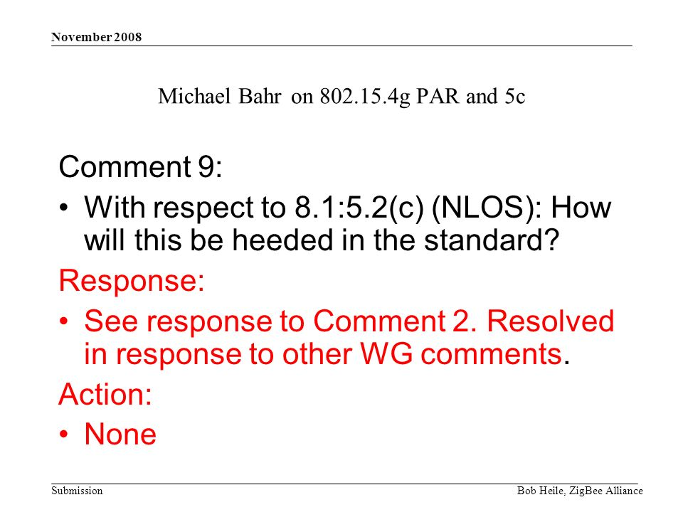 Submission November 2008 Bob Heile, ZigBee Alliance Michael Bahr on 802.15.4g PAR and 5c Comment 9: With respect to 8.1:5.2(c) (NLOS): How will this be heeded in the standard.