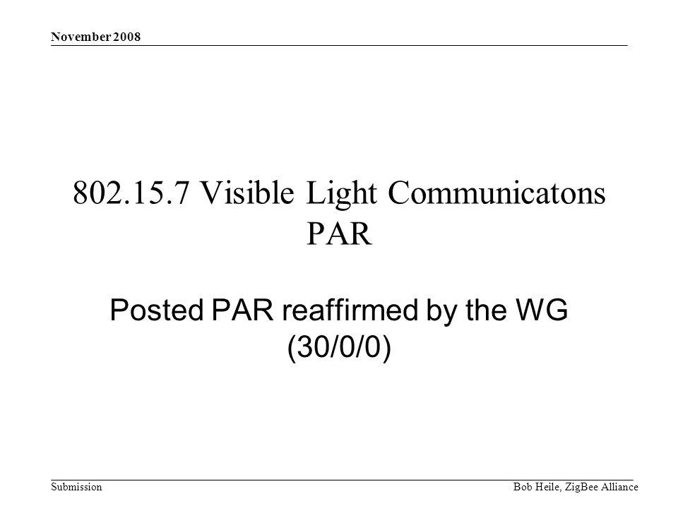 Submission November 2008 Bob Heile, ZigBee Alliance 802.15.7 Visible Light Communicatons PAR Posted PAR reaffirmed by the WG (30/0/0)