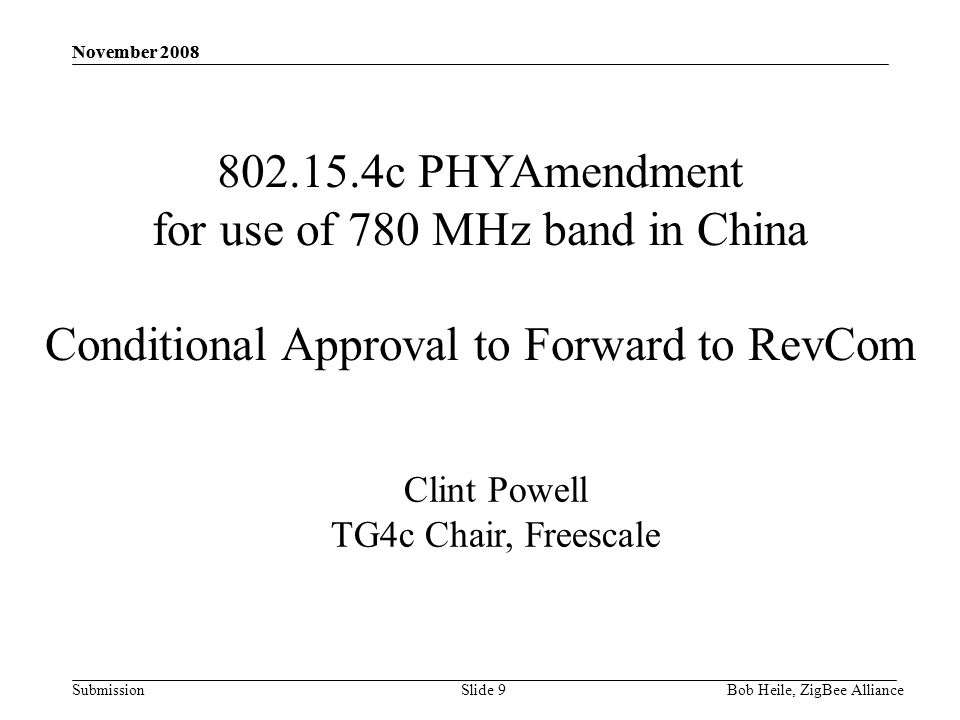 Submission November 2008 Bob Heile, ZigBee Alliance November 2008 Slide 9 802.15.4c PHYAmendment for use of 780 MHz band in China Conditional Approval to Forward to RevCom Clint Powell TG4c Chair, Freescale