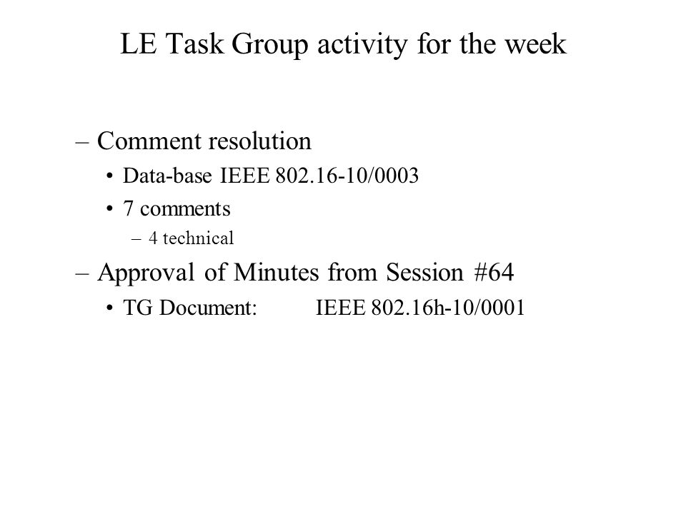LE Task Group activity for the week –Comment resolution Data-base IEEE 802.16-10/0003 7 comments –4 technical –Approval of Minutes from Session #64 TG Document:IEEE 802.16h-10/0001