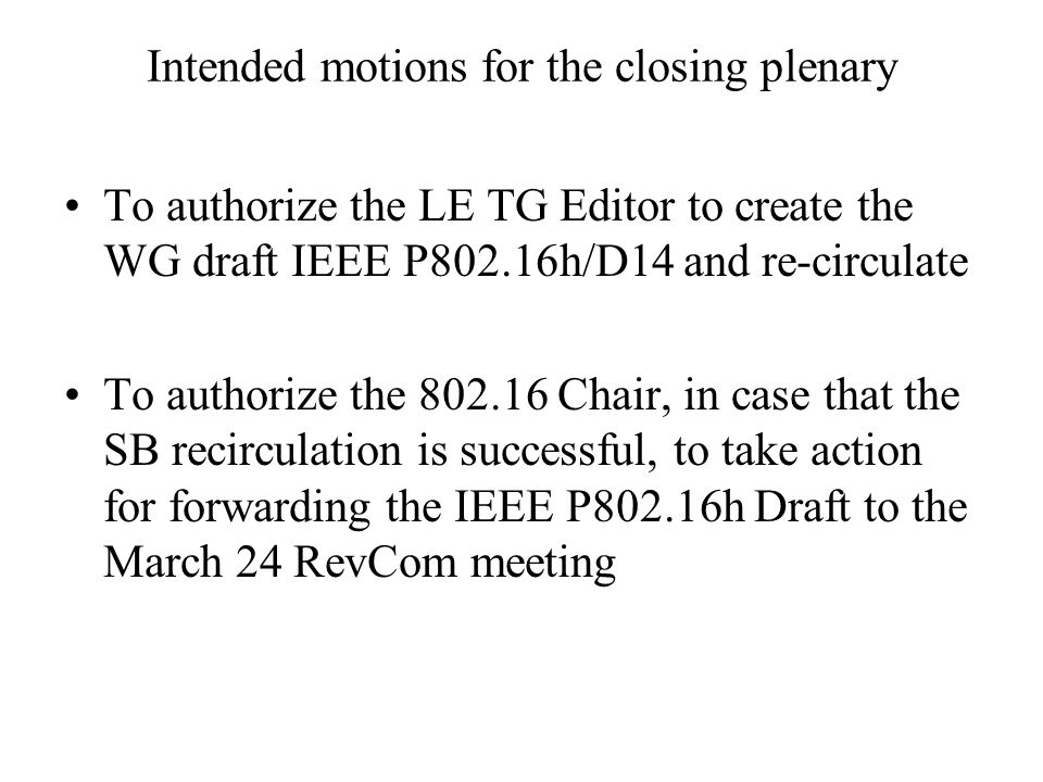 Intended motions for the closing plenary To authorize the LE TG Editor to create the WG draft IEEE P802.16h/D14 and re-circulate To authorize the 802.16 Chair, in case that the SB recirculation is successful, to take action for forwarding the IEEE P802.16h Draft to the March 24 RevCom meeting
