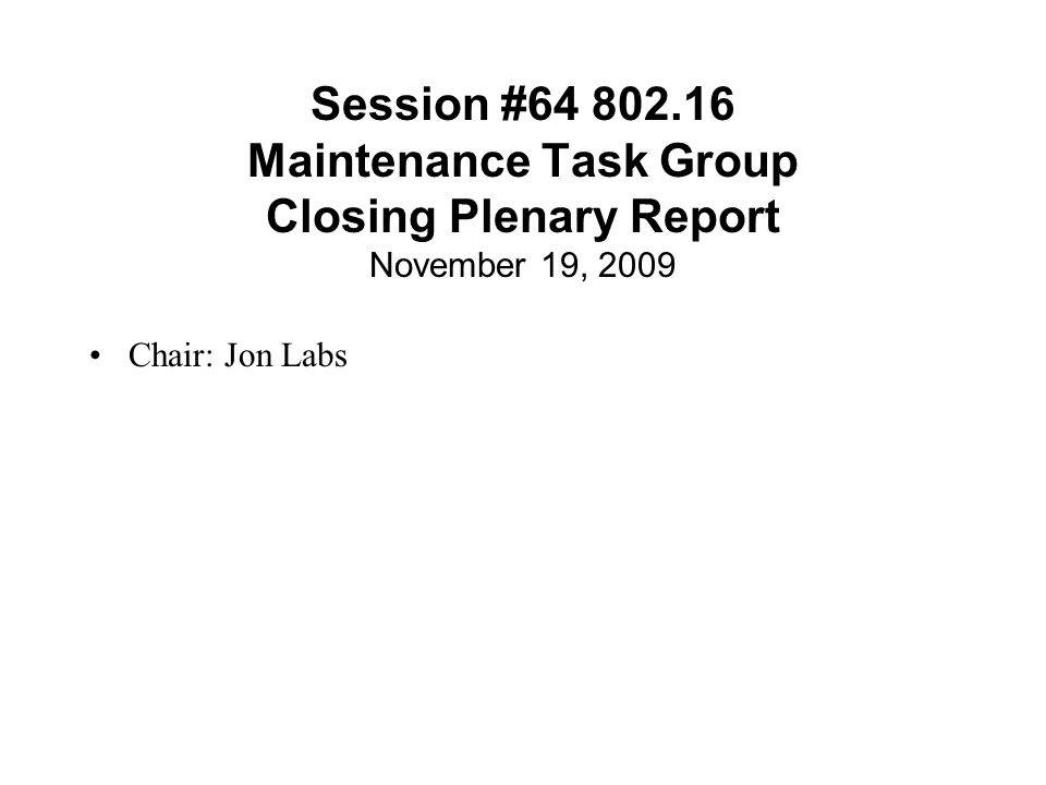 Session #64 802.16 Maintenance Task Group Closing Plenary Report November 19, 2009 Chair: Jon Labs