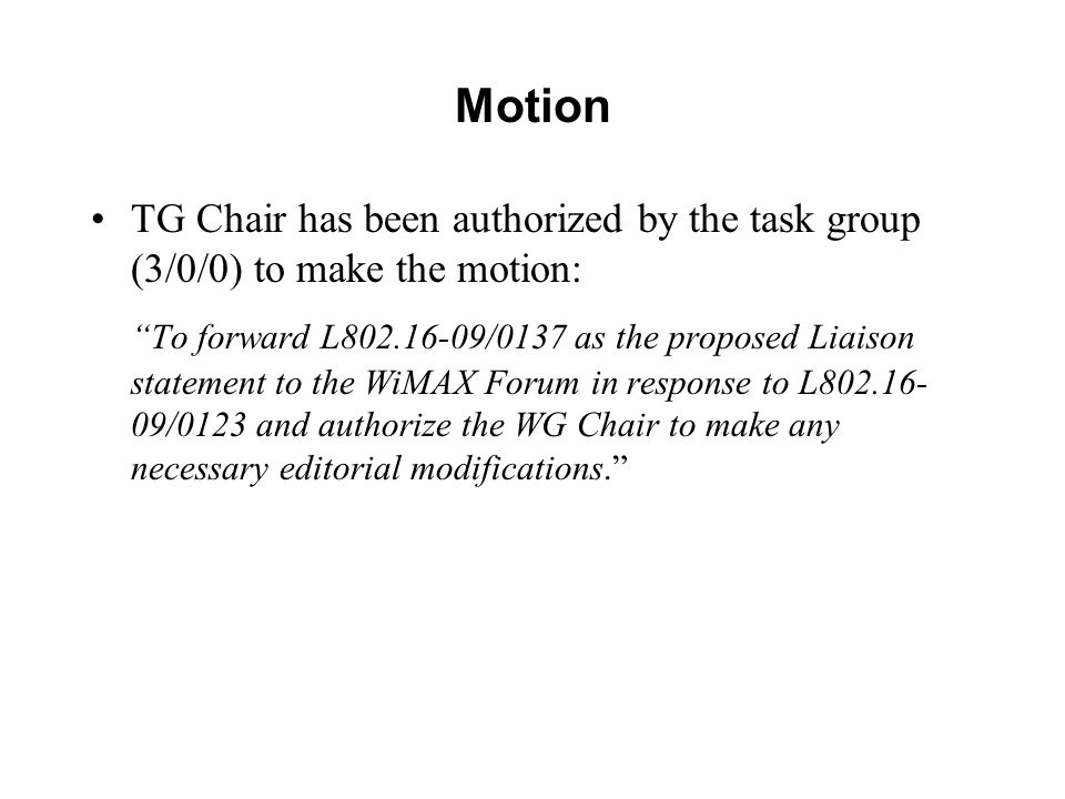 Motion TG Chair has been authorized by the task group (3/0/0) to make the motion: To forward L802.16-09/0137 as the proposed Liaison statement to the WiMAX Forum in response to L802.16- 09/0123 and authorize the WG Chair to make any necessary editorial modifications.