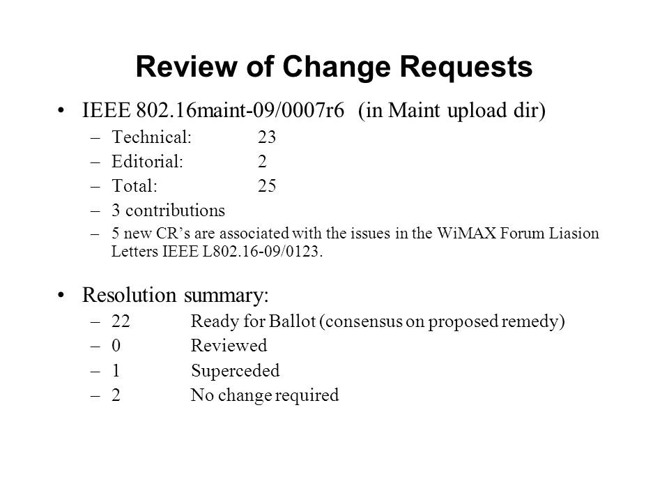 Review of Change Requests IEEE 802.16maint-09/0007r6 (in Maint upload dir) –Technical: 23 –Editorial: 2 –Total: 25 –3 contributions –5 new CRs are associated with the issues in the WiMAX Forum Liasion Letters IEEE L802.16-09/0123.