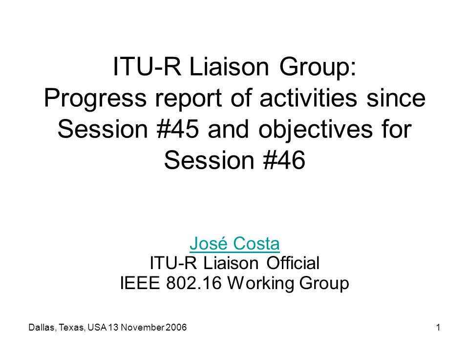 Dallas, Texas, USA 13 November 20061 ITU-R Liaison Group: Progress report of activities since Session #45 and objectives for Session #46 José Costa José Costa ITU-R Liaison Official IEEE 802.16 Working Group