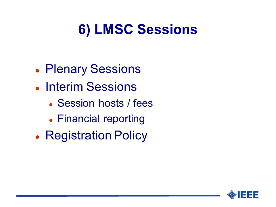 6) LMSC Sessions l Plenary Sessions l Interim Sessions l Session hosts / fees l Financial reporting l Registration Policy