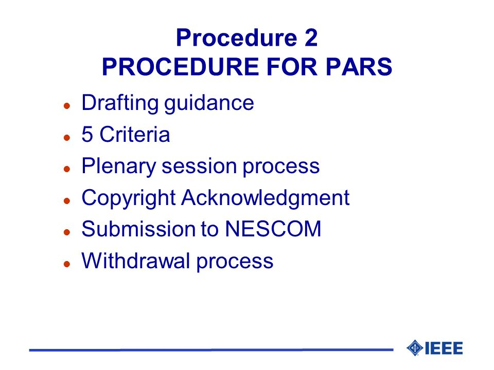 Procedure 2 PROCEDURE FOR PARS l Drafting guidance l 5 Criteria l Plenary session process l Copyright Acknowledgment l Submission to NESCOM l Withdrawal process