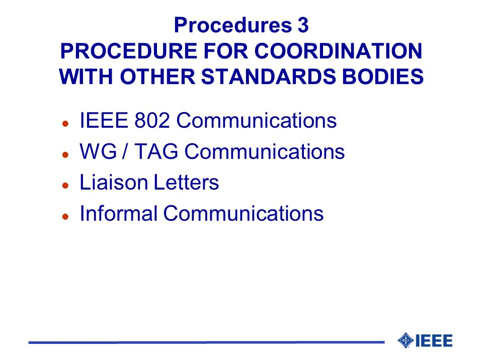 Procedures 3 PROCEDURE FOR COORDINATION WITH OTHER STANDARDS BODIES l IEEE 802 Communications l WG / TAG Communications l Liaison Letters l Informal Communications