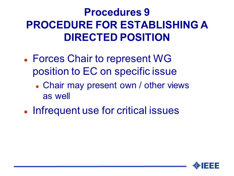 Procedures 9 PROCEDURE FOR ESTABLISHING A DIRECTED POSITION l Forces Chair to represent WG position to EC on specific issue l Chair may present own / other views as well l Infrequent use for critical issues