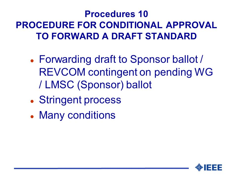 Procedures 10 PROCEDURE FOR CONDITIONAL APPROVAL TO FORWARD A DRAFT STANDARD l Forwarding draft to Sponsor ballot / REVCOM contingent on pending WG / LMSC (Sponsor) ballot l Stringent process l Many conditions