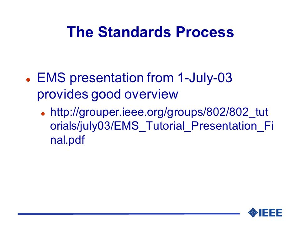 The Standards Process l EMS presentation from 1-July-03 provides good overview l http://grouper.ieee.org/groups/802/802_tut orials/july03/EMS_Tutorial_Presentation_Fi nal.pdf